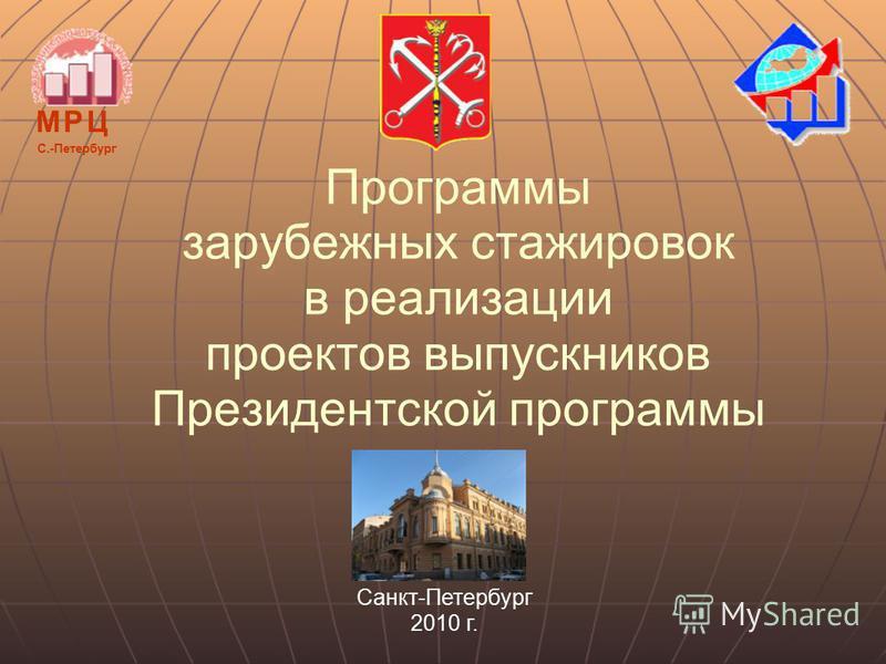 Программы зарубежных стажировок в реализации проектов выпускников Президентской программы М Р ЦМ Р Ц С.-Петербург Санкт-Петербург 2010 г.