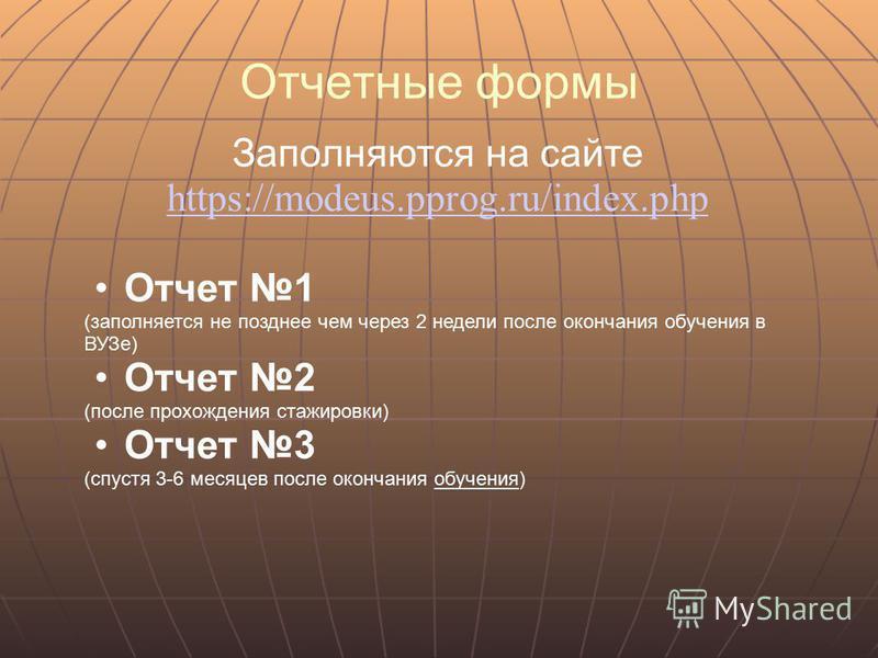 Отчетные формы Заполняются на сайте https://modeus.pprog.ru/index.php Отчет 1 (заполняется не позднее чем через 2 недели после окончания обучения в ВУЗе) Отчет 2 (после прохождения стажировки) Отчет 3 (спустя 3-6 месяцев после окончания обучения)
