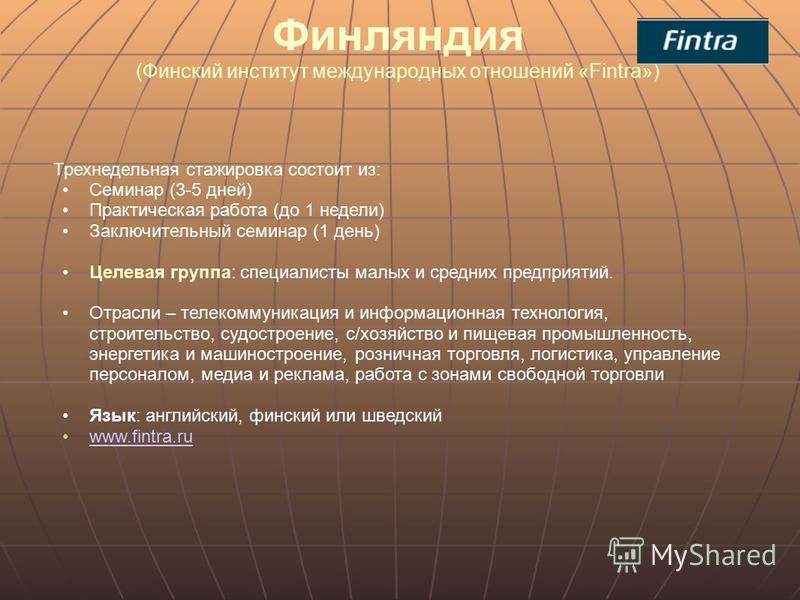 Финляндия (Финский институт международных отношений «Fintra») Трехнедельная стажировка состоит из: Семинар (3-5 дней) Практическая работа (до 1 недели) Заключительный семинар (1 день) Целевая группа: специалисты малых и средних предприятий. Отрасли –