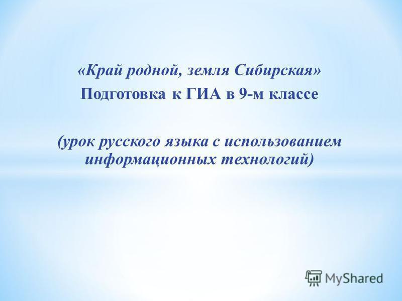«Край родной, земля Сибирская» Подготовка к ГИА в 9-м классе (урок русского языка с использованием информационных технологий)