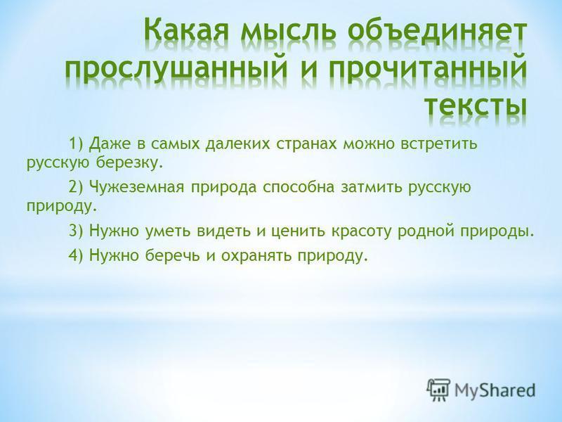 1) Даже в самых далеких странах можно встретить русскую березку. 2) Чужеземная природа способна затмить русскую природу. 3) Нужно уметь видеть и ценить красоту родной природы. 4) Нужно беречь и охранять природу.