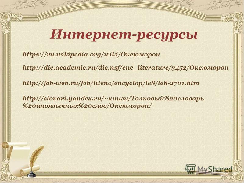 Интернет-ресурсы https://ru.wikipedia.org/wiki/Оксюморон http://feb-web.ru/feb/litenc/encyclop/le8/le8-2701. htm http://dic.academic.ru/dic.nsf/enc_literature/3452/Оксюморон http://slovari.yandex.ru/~книги/Толковый%20 словарь %20 иноязычных%20 слов/О