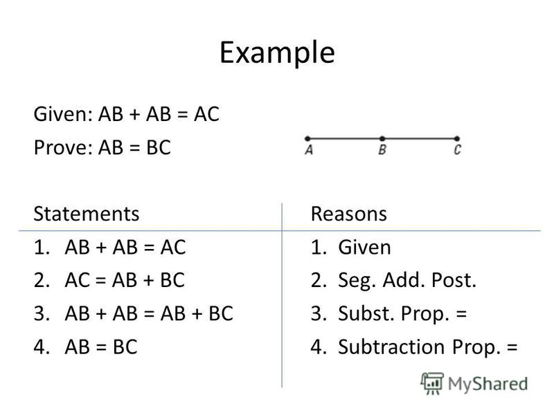 Example Given: AB + AB = AC Prove: AB = BC StatementsReasons 1.AB + AB = AC1. Given 2.AC = AB + BC2. Seg. Add. Post. 3.AB + AB = AB + BC3. Subst. Prop. = 4.AB = BC4. Subtraction Prop. =
