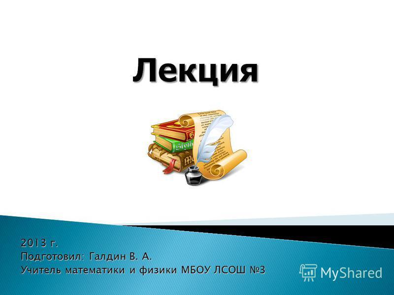 2013 г. Подготовил: Галдин В. А. Учитель математики и физики МБОУ ЛСОШ 3