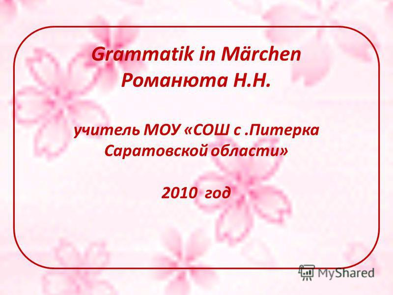 Grammatik in Märchen Романюта Н.Н. учитель МОУ «СОШ с.Питерка Саратовской области» 2010 год