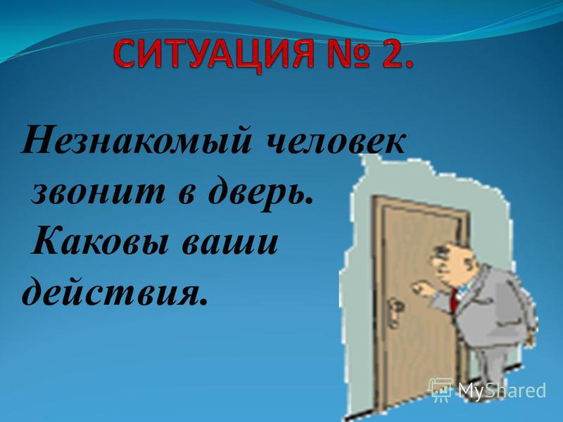 Незнакомый человек звонит в дверь. Каковы ваши действия.