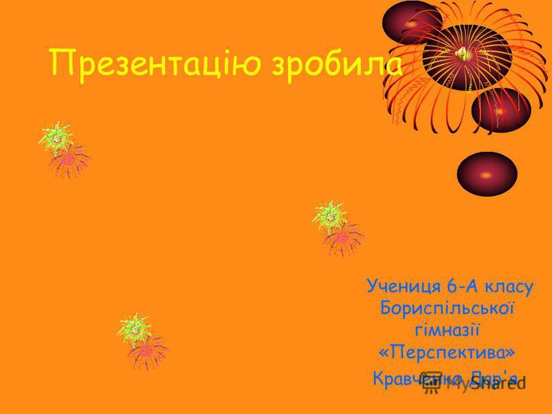 Презентацію зробила Учениця 6-А класу Бориспільської гімназії «Перспектива» Кравченко Дар'я