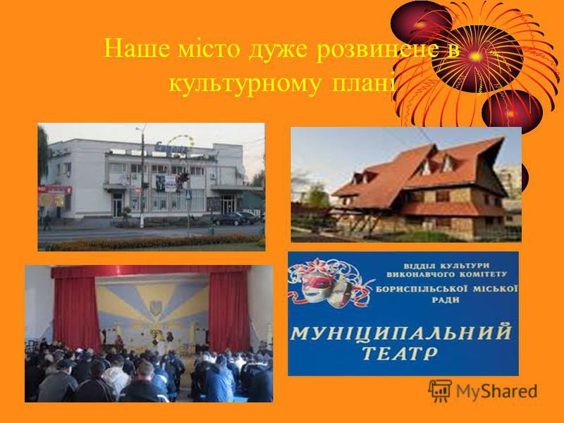 Наше місто дуже розвинене в культурному плані.