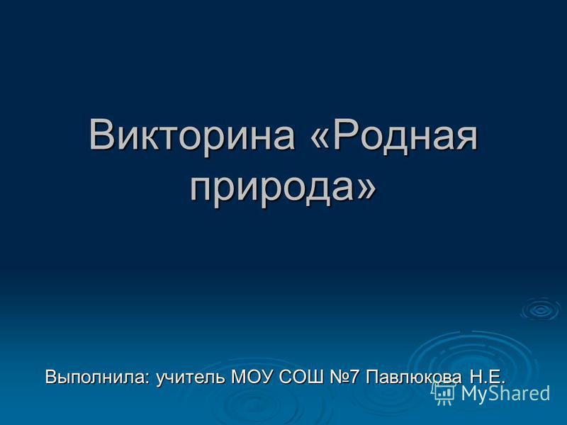 Викторина «Родная природа» Выполнила: учитель МОУ СОШ 7 Павлюкова Н.Е.