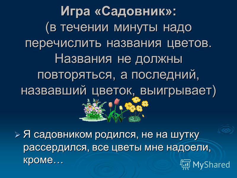 Игра «Садовник»: (в течении минуты надо перечислить названия цветов. Названия не должны повторяться, а последний, назвавший цветок, выигрывает) Я садовником родился, не на шутку рассердился, все цветы мне надоели, кроме… Я садовником родился, не на ш