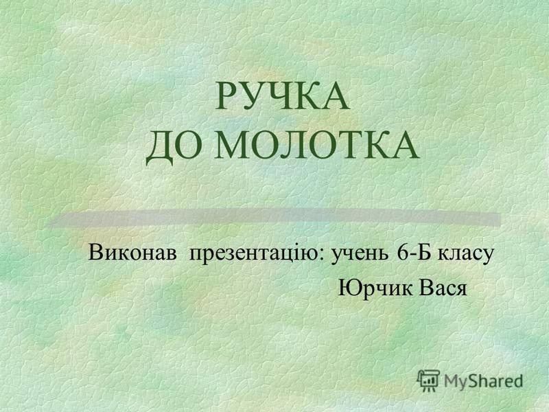 РУЧКА ДО МОЛОТКА Виконав презентацію: учень 6-Б класу Юрчик Вася
