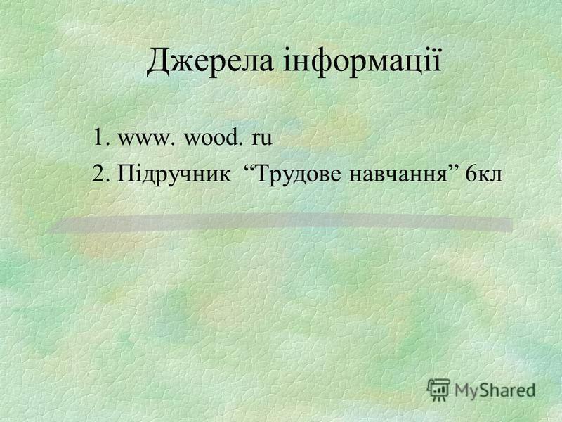 Джерела інформації 1. www. wood. ru 2. Підручник Трудове навчання 6кл