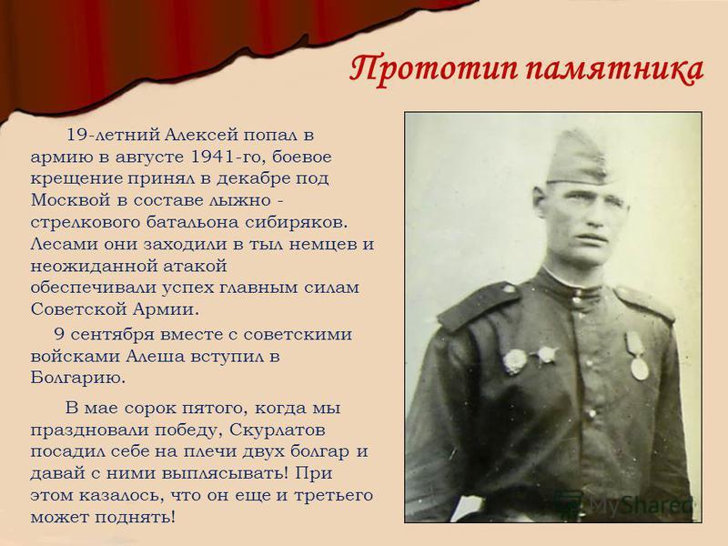 Прототип памятника 19-летний Алексей попал в армию в августе 1941-го, боевое крещение принял в декабре под Москвой в составе лыжно - стрелкового батальона сибиряков. Лесами они заходили в тыл немцев и неожиданной атакой обеспечивали успех главным сил