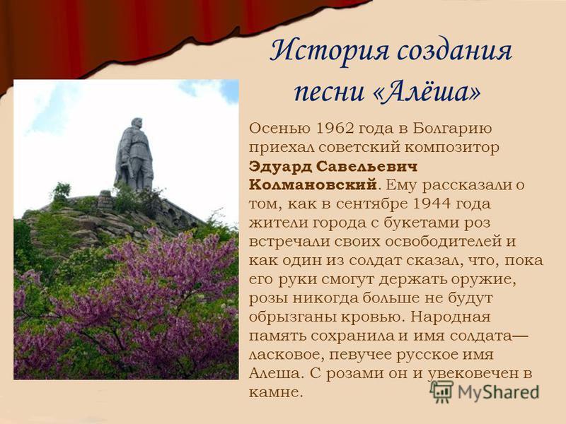 История создания песни «Алёша» Осенью 1962 года в Болгарию приехал советский композитор Эдуард Савельевич Колмановский. Ему рассказали о том, как в сентябре 1944 года жители города с букетами роз встречали своих освободителей и как один из солдат ска