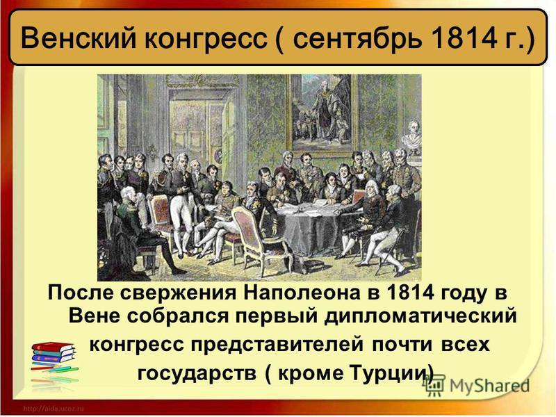 После свержения Наполеона в 1814 году в Вене собрался первый дипломатический конгресс представителей почти всех государств ( кроме Турции) Венский конгресс ( сентябрь 1814 г.)