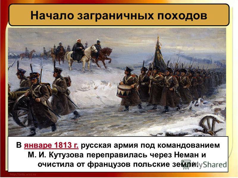 январе 1813 г. В январе 1813 г. русская армия под командованием М. И. Кутузова переправилась через Неман и очистила от французов польские земли.
