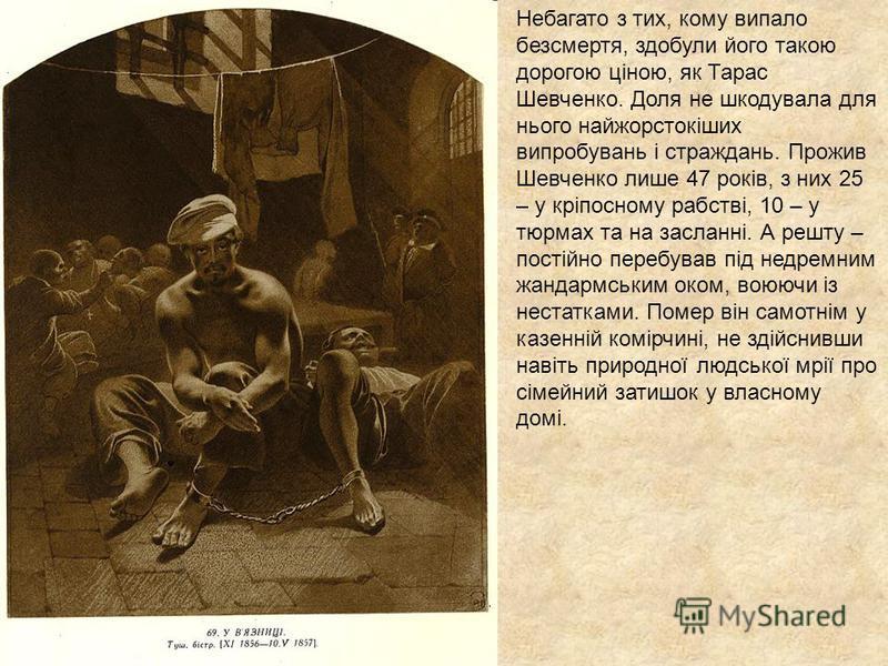 Небагато з тих, кому випало безсмертя, здобули його такою дорогою ціною, як Тарас Шевченко. Доля не шкодувала для нього найжорстокіших випробувань і страждань. Прожив Шевченко лише 47 років, з них 25 – у кріпосному рабстві, 10 – у тюрмах та на заслан