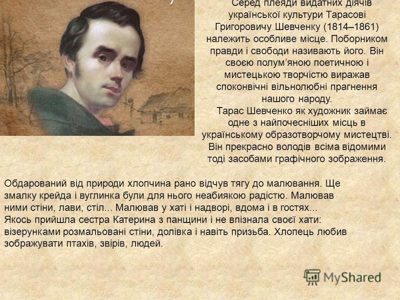 Серед плеяди видатних діячів української культури Тарасові Григоровичу Шевченку (1814–1861) належить особливе місце. Поборником правди і свободи називають його. Він своєю полумяною поетичною і мистецькою творчістю виражав споконвічні вільнолюбні праг