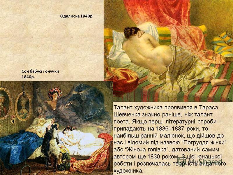 Талант художника проявився в Тараса Шевченка значно раніше, ніж талант поета. Якщо перші літературні спроби припадають на 1836–1837 роки, то найбільш ранній малюнок, що дійшов до нас і відомий під назвою Погруддя жінки або Жіноча голівка, датований с