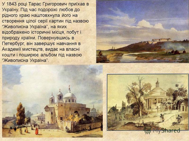 У 1843 році Тарас Григорович приїхав в Україну. Під час подорожі любов до рідного краю наштовхнула його на створення цілої серії картин під назвою Живописна Україна, на яких відображено історичні місця, побут і природу країни. Повернувшись в Петербур