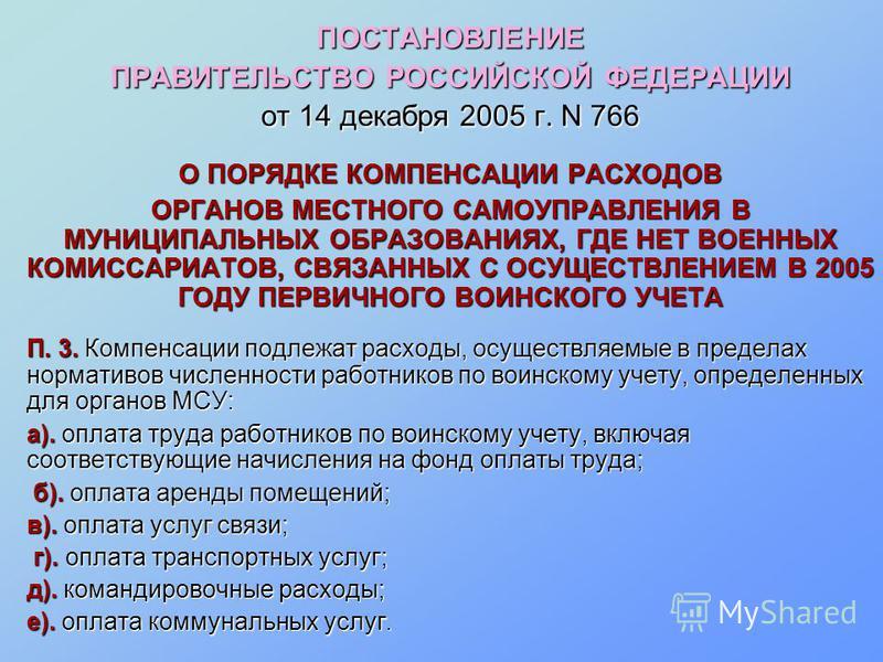 ПОСТАНОВЛЕНИЕ ПРАВИТЕЛЬСТВО РОССИЙСКОЙ ФЕДЕРАЦИИ от 14 декабря 2005 г. N 766 О ПОРЯДКЕ КОМПЕНСАЦИИ РАСХОДОВ ОРГАНОВ МЕСТНОГО САМОУПРАВЛЕНИЯ В МУНИЦИПАЛЬНЫХ ОБРАЗОВАНИЯХ, ГДЕ НЕТ ВОЕННЫХ КОМИССАРИАТОВ, СВЯЗАННЫХ С ОСУЩЕСТВЛЕНИЕМ В 2005 ГОДУ ПЕРВИЧНОГО