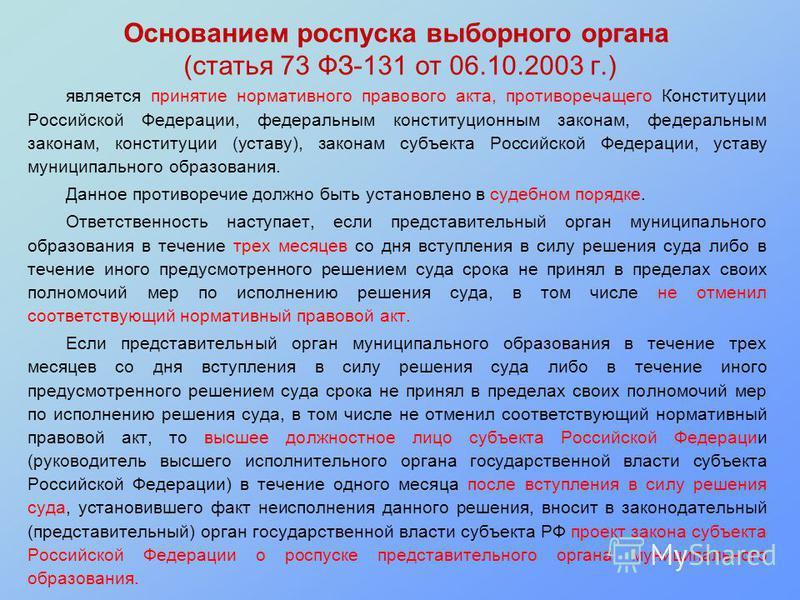 Основанием роспуска выборного органа (статья 73 ФЗ-131 от 06.10.2003 г.) является принятие нормативного правового акта, противоречащего Конституции Российской Федерации, федеральным конституционным законам, федеральным законам, конституции (уставу),