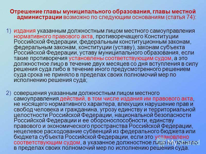 Отрешение главы муниципального образования, главы местной администрации возможно по следующим основаниям (статья 74): 1)издания указанным должностным лицом местного самоуправления нормативного правового акта, противоречащего Конституции Российской Фе