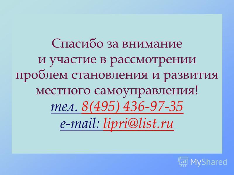 Спасибо за внимание и участие в рассмотрении проблем становления и развития местного самоуправления! тел. 8(495) 436-97-35 e-mail: lipri@list.ru
