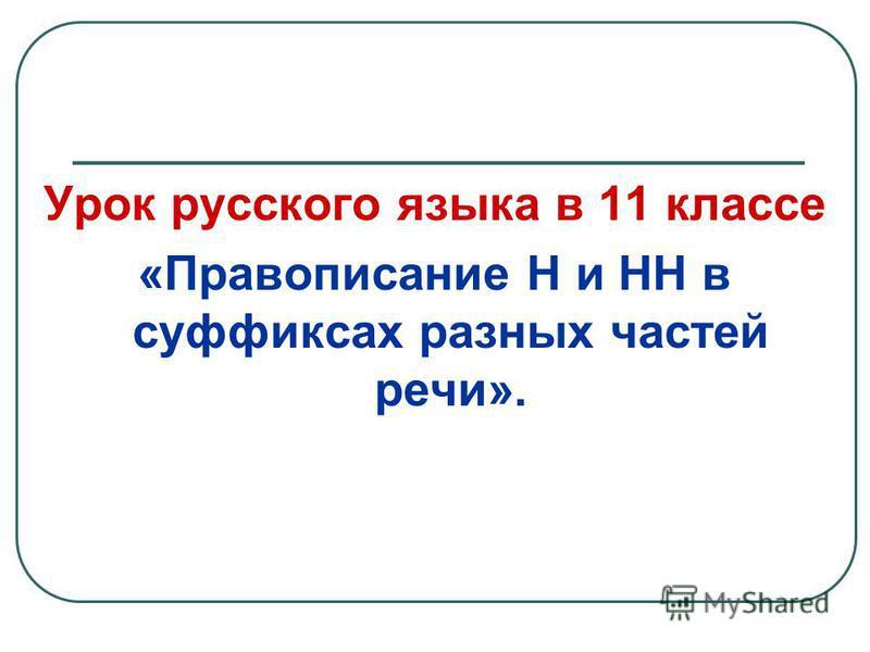 Урок русского языка в 11 классе «Правописание Н и НН в суффиксах разных частей речи».