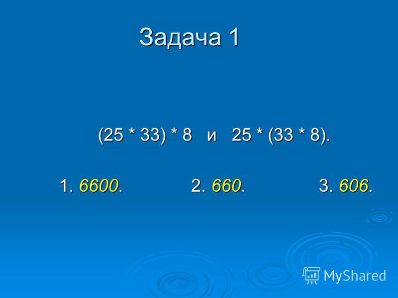 Задача 1 (25 * 33) * 8 и 25 * (33 * 8). (25 * 33) * 8 и 25 * (33 * 8). 1. 6600. 2. 660. 3. 606. 1. 6600. 2. 660. 3. 606.