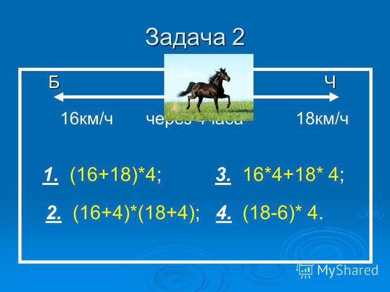 Задача 2 Б К Ч Б К Ч 16 км/ч через 4 часа 18 км/ч 1. (16+18)*4; 3. 16*4+18* 4; 2. (16+4)*(18+4); 4. (18-6)* 4.
