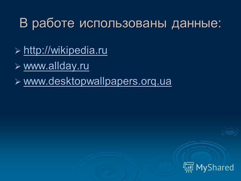 В работе использованы данные: http://wikipedia.ru http://wikipedia.ru http://wikipedia.ru www.allday.ru www.allday.ru www.allday.ru www.desktopwallpapers.orq.ua www.desktopwallpapers.orq.ua www.desktopwallpapers.orq.ua