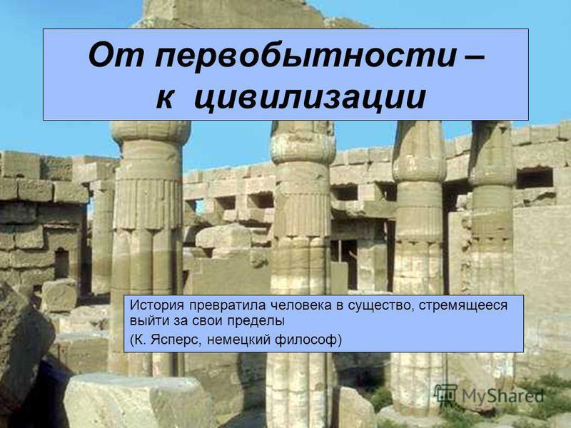 От первобытности – к цивилизации История превратила человека в существо, стремящееся выйти за свои пределы (К. Ясперс, немецкий философ)