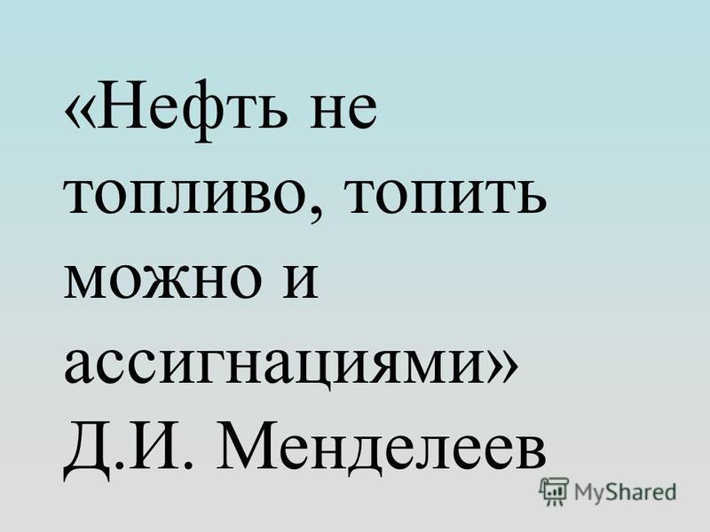 «Нефть не топливо, топить можно и ассигнациями» Д.И. Менделеев