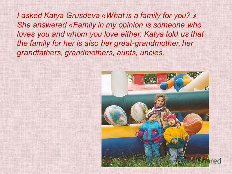 I asked Katya Grusdeva «What is a family for you? » She answered «Family in my opinion is someone who loves you and whom you love either. Katya told us that the family for her is also her great-grandmother, her grandfathers, grandmothers, aunts, uncl