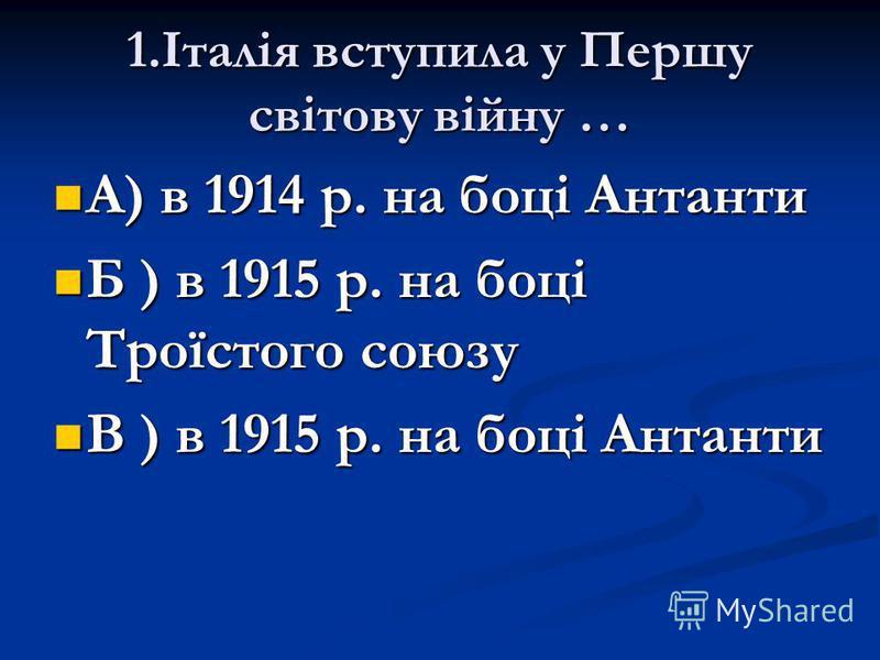 1.Італія вступила у Першу світову війну … А) в 1914 р. на боці Антанти А) в 1914 р. на боці Антанти Б ) в 1915 р. на боці Троїстого союзу Б ) в 1915 р. на боці Троїстого союзу В ) в 1915 р. на боці Антанти В ) в 1915 р. на боці Антанти