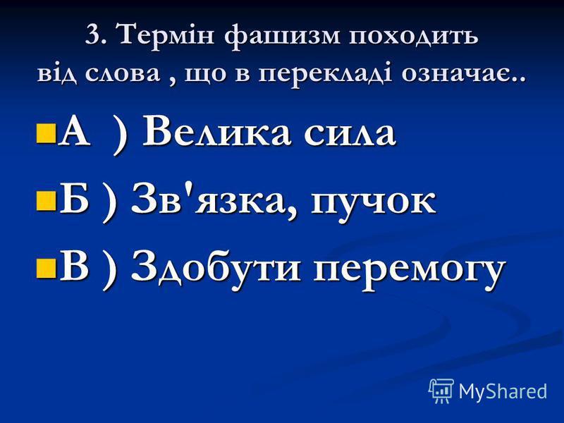3. Термін фашизм походить від слова, що в перекладі означає.. А ) Велика сила А ) Велика сила Б ) Зв'язка, пучок Б ) Зв'язка, пучок В ) Здобути перемогу В ) Здобути перемогу