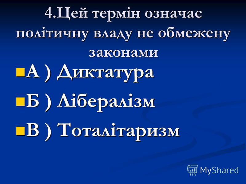 4.Цей термін означає політичну владу не обмежену законами А ) Диктатура Б ) Лібералізм В ) Тоталітаризм