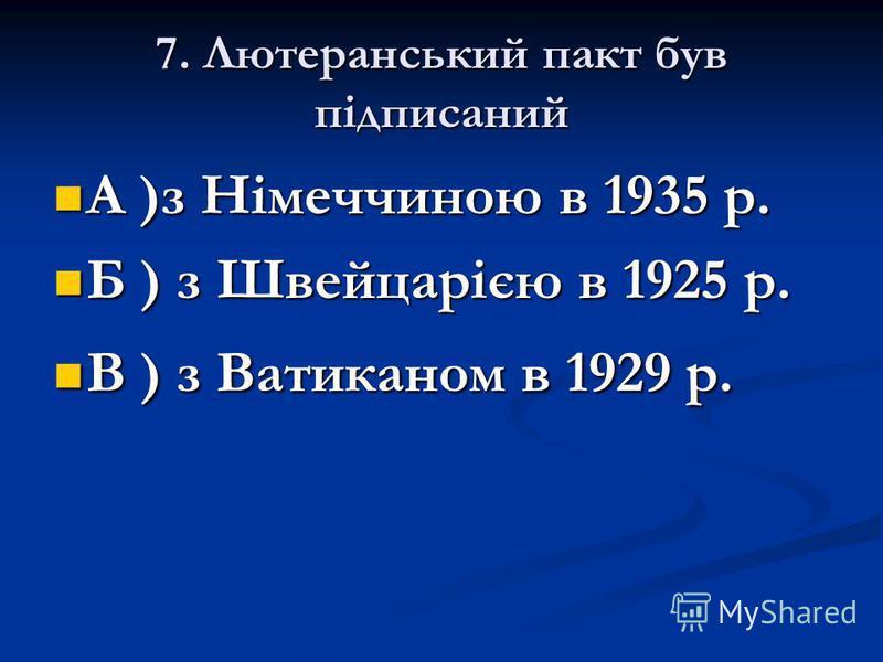 7. Лютеранський пакт був підписаний А )з Німеччиною в 1935 р. А )з Німеччиною в 1935 р. Б ) з Швейцарією в 1925 р. Б ) з Швейцарією в 1925 р. В ) з Ватиканом в 1929 р. В ) з Ватиканом в 1929 р.