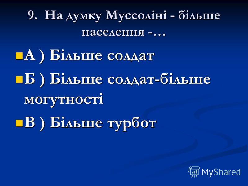 9. На думку Муссоліні - більше населення -… А ) Більше солдат А ) Більше солдат Б ) Більше солдат-більше могутності Б ) Більше солдат-більше могутності В ) Більше турбот В ) Більше турбот