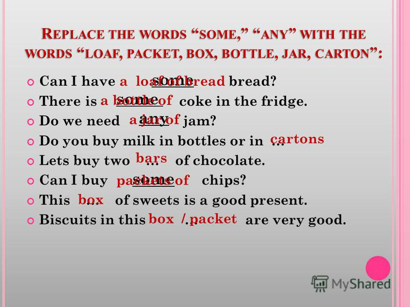 R EPLACE THE WORDS SOME, ANY WITH THE WORDS LOAF, PACKET, BOX, BOTTLE, JAR, CARTON : Can I have bread? There is coke in the fridge. Do we need jam? Do you buy milk in bottles or in … Lets buy two … of chocolate. Can I buy chips? This … of sweets is a