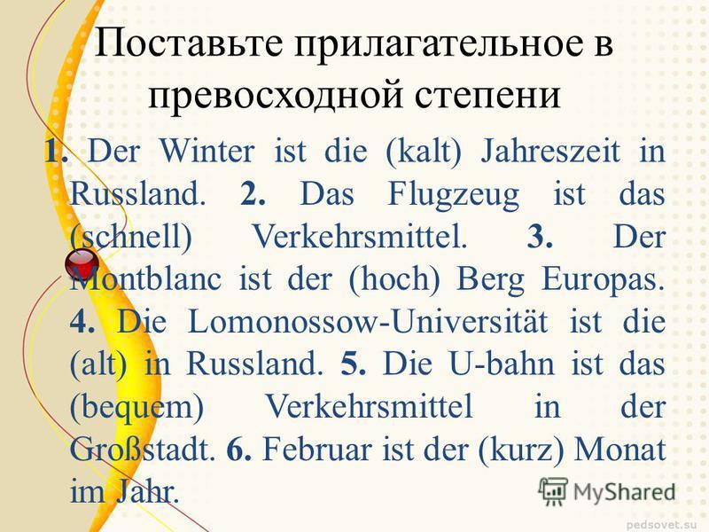 Поставьте прилагательное в превосходной степени 1. Der Winter ist die (kalt) Jahreszeit in Russland. 2. Das Flugzeug ist das (schnell) Verkehrsmittel. 3. Der Montblanc ist der (hoch) Berg Europas. 4. Die Lomonossow-Universität ist die (alt) in Russla