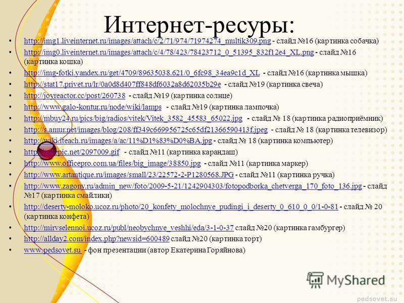 Интернет-ресуры: http://img1.liveinternet.ru/images/attach/c/2/71/974/71974274_multik309. png - слайд 16 (картинка собачка) http://img1.liveinternet.ru/images/attach/c/2/71/974/71974274_multik309. png http://img0.liveinternet.ru/images/attach/c/4/78/