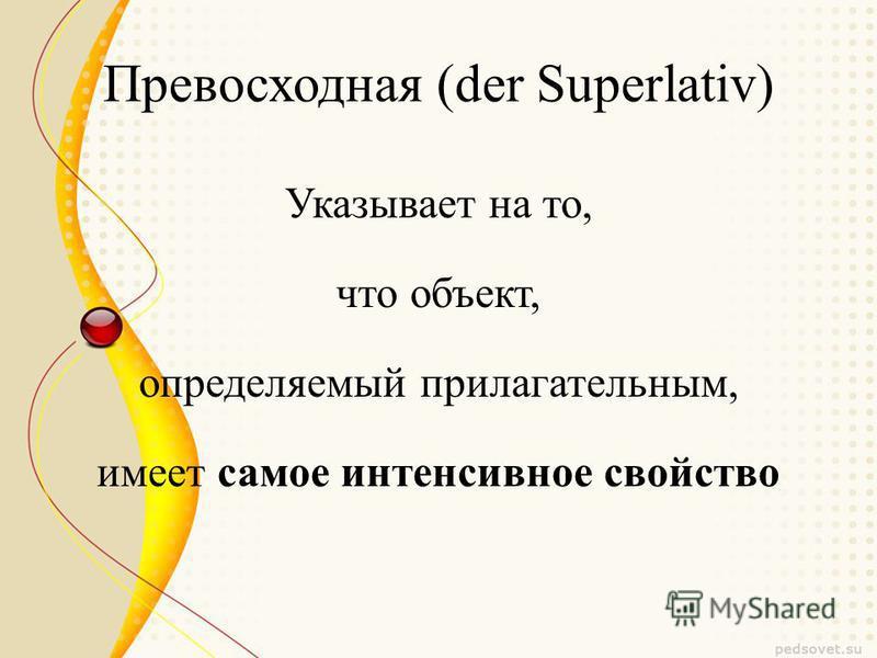Превосходная (der Superlativ) Указывает на то, что объект, определяемый прилагательным, имеет самое интенсивное свойство
