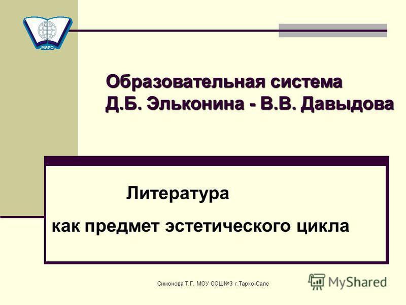 Симонова Т.Г. МОУ СОШ3 г.Тарко-Сале Литература как предмет эстетического цикла Образовательная система Д.Б. Эльконина - В.В. Давыдова