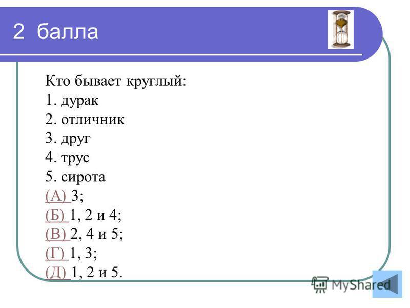 2 балла Кто бывает круглый: 1. дурак 2. отличник 3. друг 4. трус 5. сирота (А) (А) 3; (Б) (Б) 1, 2 и 4; (В) (В) 2, 4 и 5; (Г) (Г) 1, 3; (Д) (Д) 1, 2 и 5.