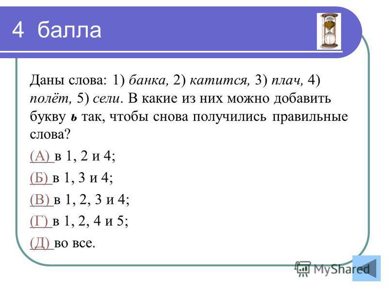 4 балла Даны слова: 1) банка, 2) катится, 3) плач, 4) полёт, 5) сели. В какие из них можно добавить букву ь так, чтобы снова получились правильные слова? (А) (А) в 1, 2 и 4; (Б) (Б) в 1, 3 и 4; (В) (В) в 1, 2, 3 и 4; (Г) (Г) в 1, 2, 4 и 5; (Д) (Д) во