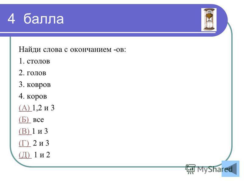 4 балла Найди слова с окончанием -ов: 1. столов 2. голов 3. ковров 4. коров (А) (А) 1,2 и 3 (Б) (Б) все (В) (В) 1 и 3 (Г) (Г) 2 и 3 (Д) (Д) 1 и 2