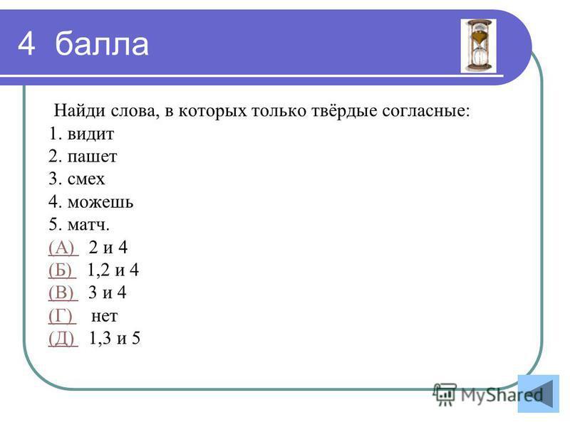 4 балла Найди слова, в которых только твёрдые согласные: 1. видит 2. пашет 3. смех 4. можешь 5. матч. (А) (А) 2 и 4 (Б) (Б) 1,2 и 4 (В) (В) 3 и 4 (Г) (Г) нет (Д) (Д) 1,3 и 5