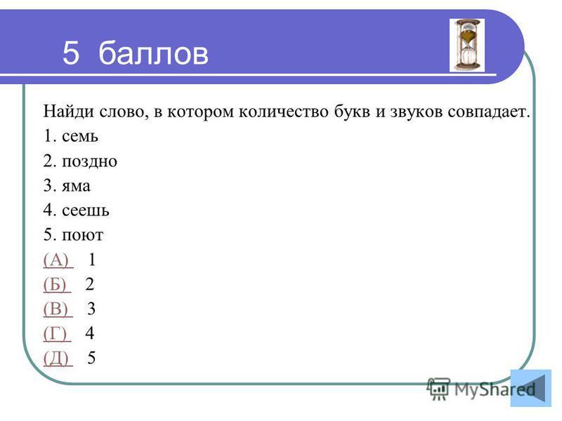 Найди слово, в котором количество букв и звуков совпадает. 1. семь 2. поздно 3. яма 4. сеешь 5. поют (А) (А) 1 (Б) (Б) 2 (В) (В) 3 (Г) (Г) 4 (Д) (Д) 5 5 баллов